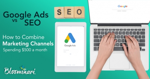 Google Ads Vs. SEO: How to Combine Both Marketing Channels While Spending $500 Per Month